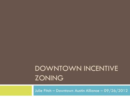 DOWNTOWN INCENTIVE ZONING Julie Fitch – Downtown Austin Alliance – 09/26/2012.
