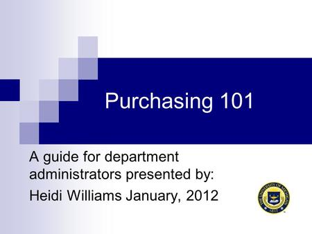 Purchasing 101 A guide for department administrators presented by: Heidi Williams January, 2012.