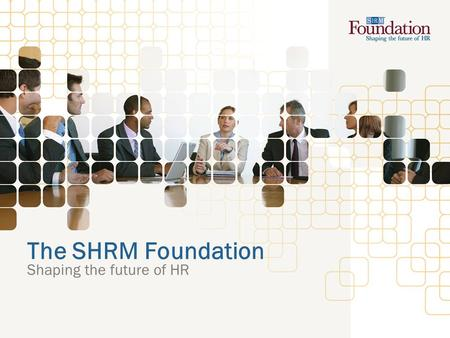 The SHRM Foundation Shaping the future of HR. What is the SHRM Foundation? Nonprofit affiliate of the Society for Human Resource Management (SHRM) Legally.