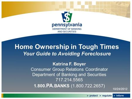 Home Ownership in Tough Times Your Guide to Avoiding Foreclosure Katrina F. Boyer Consumer Group Relations Coordinator Department of Banking and Securities.