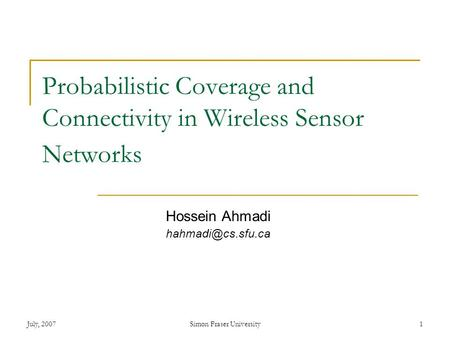 July, 2007Simon Fraser University1 Probabilistic Coverage and Connectivity in Wireless Sensor Networks Hossein Ahmadi