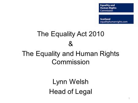 The Equality Act 2010 & The Equality and Human Rights Commission Lynn Welsh Head of Legal 1.