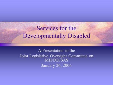 Services for the Developmentally Disabled A Presentation to the Joint Legislative Oversight Committee on MH/DD/SAS January 26, 2006.