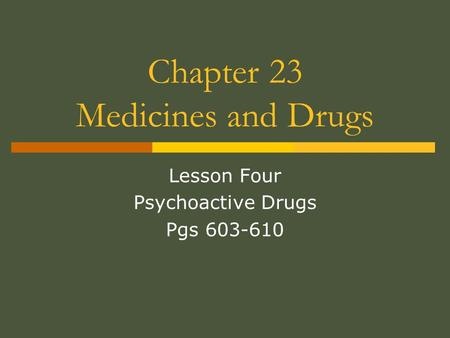 Chapter 23 Medicines and Drugs Lesson Four Psychoactive Drugs Pgs 603-610.