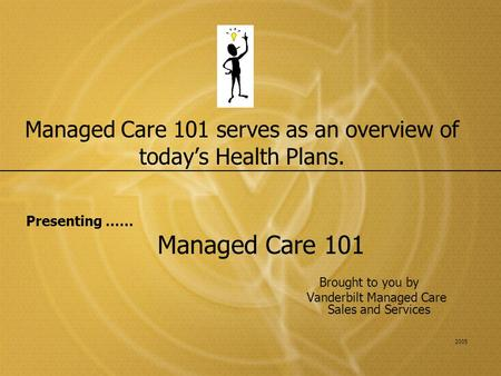 Managed Care 101 serves as an overview of today's Health Plans. Presenting …… Managed Care 101 Brought to you by Vanderbilt Managed Care Sales and Services.