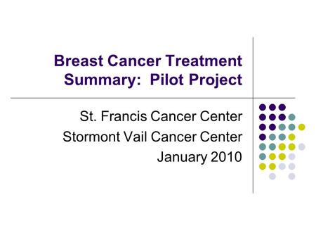 Breast Cancer Treatment Summary: Pilot Project St. Francis Cancer Center Stormont Vail Cancer Center January 2010.