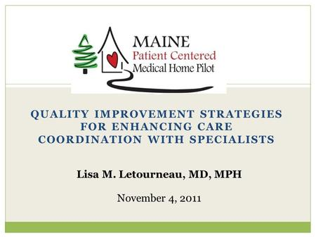 QUALITY IMPROVEMENT STRATEGIES FOR ENHANCING CARE COORDINATION WITH SPECIALISTS Lisa M. Letourneau, MD, MPH November 4, 2011.