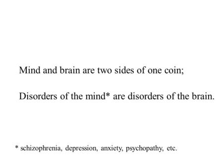 Mind and brain are two sides of one coin; Disorders of the mind* are disorders of the brain. * schizophrenia, depression, anxiety, psychopathy, etc.