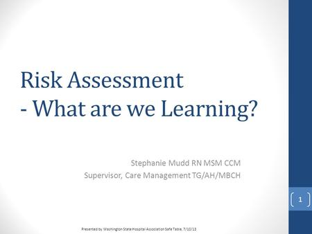 Risk Assessment - What are we Learning? Stephanie Mudd RN MSM CCM Supervisor, Care Management TG/AH/MBCH 1 <strong>Presented</strong> by Washington State Hospital Association.