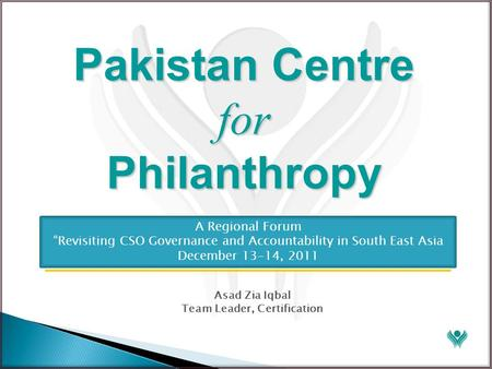 "Pakistan Centre for Philanthropy Asad Zia Iqbal Team Leader, Certification A Regional Forum ""Revisiting CSO Governance and Accountability in South East."