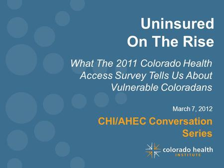 Uninsured On The Rise What The 2011 Colorado Health Access Survey Tells Us About Vulnerable Coloradans March 7, 2012 CHI/AHEC Conversation Series.