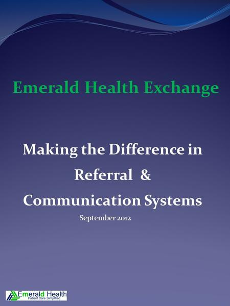 Making the Difference in Referral & Communication Systems September 2012 Emerald Health Exchange.