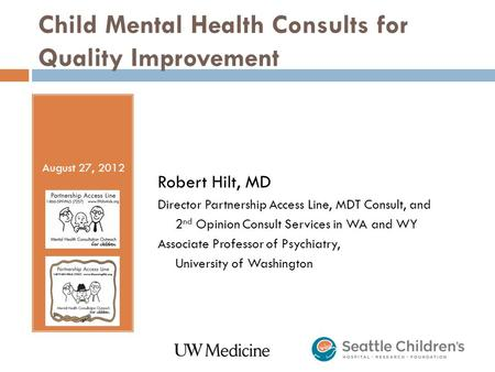Child Mental Health Consults for Quality Improvement Robert Hilt, MD Director Partnership Access Line, MDT Consult, and 2 nd Opinion Consult Services in.