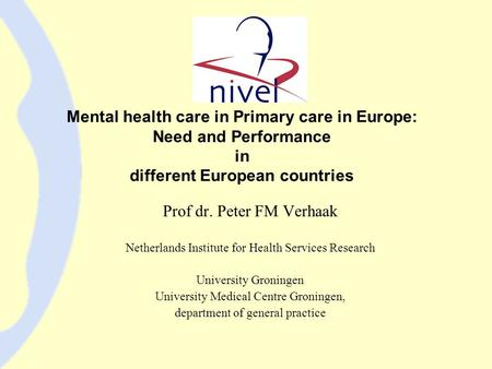 Mental health care in Primary care in Europe: Need and Performance in different European countries Prof dr. Peter FM Verhaak Netherlands Institute for.