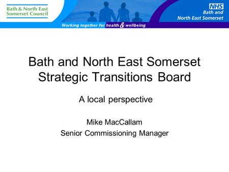 Bath and North East Somerset Strategic Transitions Board A local perspective Mike MacCallam Senior Commissioning Manager.