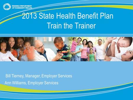 0 Bill Tierney, Manager, Employer Services Ann Williams, Employer Services 2013 State Health Benefit Plan Train the Trainer.
