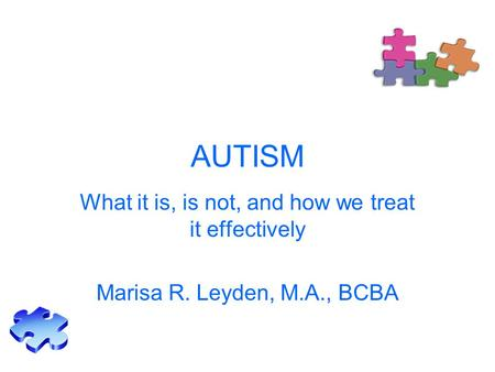 AUTISM What it is, is not, and how we treat it effectively Marisa R. Leyden, M.A., BCBA.