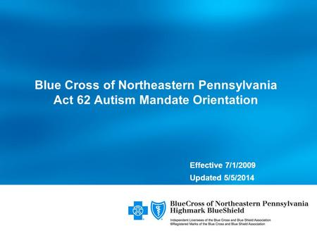 Effective 7/1/2009 Updated 5/5/2014 Blue Cross of Northeastern Pennsylvania Act 62 Autism Mandate Orientation.