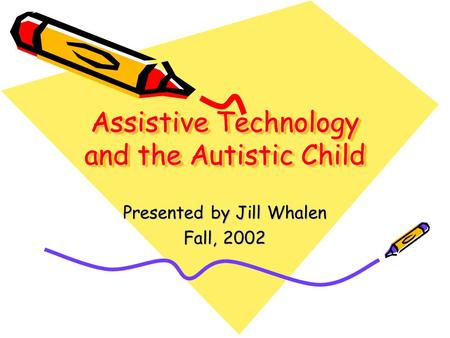 Assistive Technology and the Autistic Child Presented by Jill Whalen Fall, 2002.