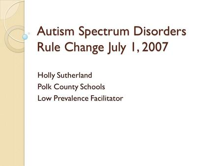 Autism Spectrum Disorders Rule Change July 1, 2007 Holly Sutherland Polk County Schools Low Prevalence Facilitator.