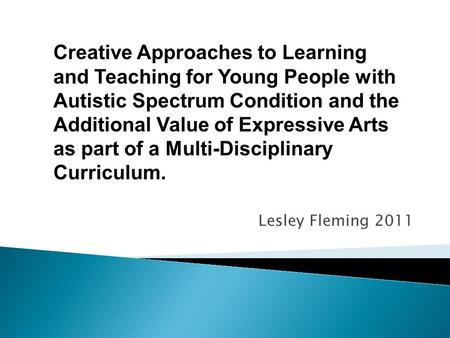 Lesley Fleming 2011 Creative Approaches to Learning and Teaching for Young People with Autistic Spectrum Condition and the Additional Value of Expressive.