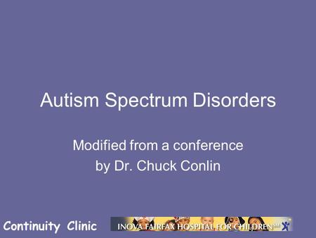 Continuity Clinic Autism Spectrum Disorders Modified from a conference by Dr. Chuck Conlin.