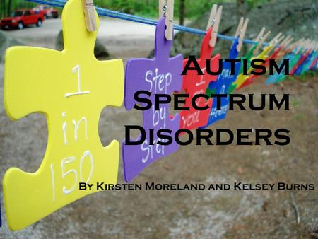 Autism Spectrum Disorders By Kirsten Moreland and Kelsey Burns.