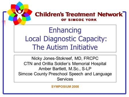 Enhancing Local Diagnostic Capacity: The Autism Initiative Nicky Jones-Stokreef, MD, FRCPC CTN and Orillia Soldier's Memorial Hospital Amber Bartlett,
