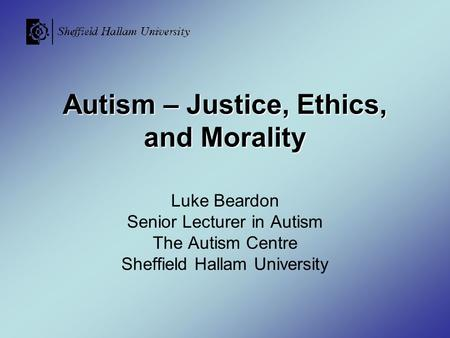 Autism – Justice, Ethics, and Morality Luke Beardon Senior Lecturer in Autism The Autism Centre Sheffield Hallam University.