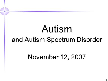1 Autism and Autism Spectrum Disorder November 12, 2007.