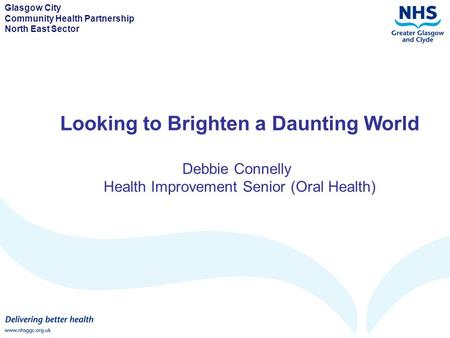 Glasgow City Community Health Partnership North East Sector Looking to Brighten a Daunting World Debbie Connelly Health Improvement Senior (Oral Health)