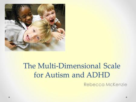 The Multi-Dimensional Scale for Autism and ADHD Rebecca McKenzie.