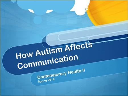 How Autism Affects Communication Contemporary Health II Spring 2014.