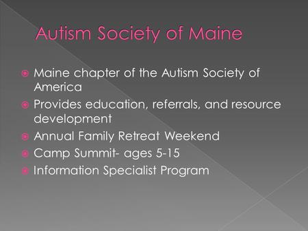  Maine chapter of the Autism Society of America  Provides education, referrals, and resource development  Annual Family Retreat Weekend  Camp Summit-