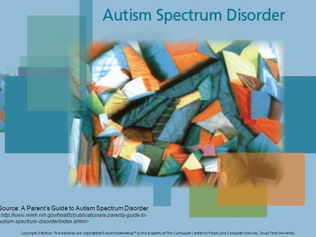Source: A Parent's Guide to Autism Spectrum Disorder Copyright © Notice: The materials are copyrighted © and trademarked ™ as the property of The Curriculum.