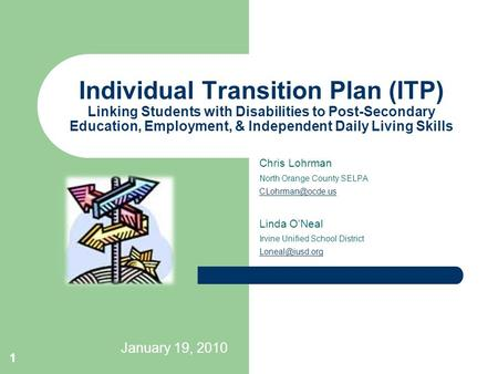 January 19, 2010 1 Individual Transition Plan (ITP) Linking Students with Disabilities <strong>to</strong> Post-Secondary Education, Employment, & Independent Daily Living.