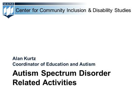 Center for Community Inclusion & Disability Studies Autism Spectrum Disorder Related Activities Alan Kurtz Coordinator of Education and Autism.