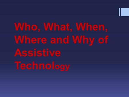 Who, What, When, Where and Why of Assistive Technol ogy.