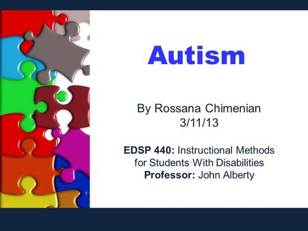 Autism By Rossana Chimenian 3/11/13 EDSP 440: Instructional Methods for Students With Disabilities Professor: John Alberty.