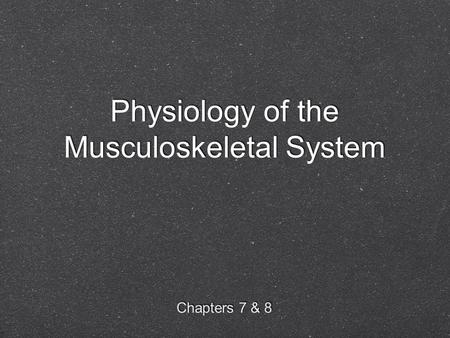 Physiology of the Musculoskeletal System Chapters 7 & 8.