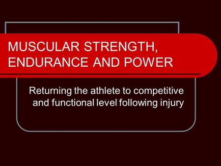 MUSCULAR STRENGTH, ENDURANCE AND POWER Returning the athlete to competitive and functional level following injury.
