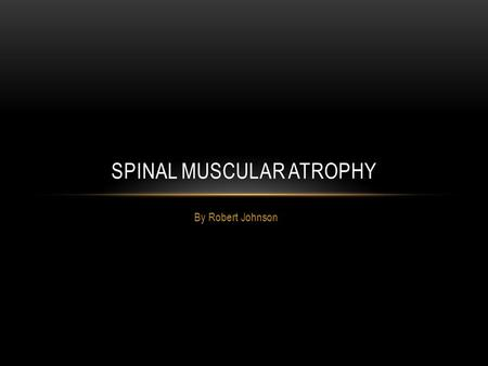 By Robert Johnson SPINAL MUSCULAR ATROPHY. SYMPTOMS INFANT Can have a breathing difficulty Difficulty feeding, food may go down windpipe instead of stomach.
