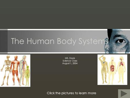 The Human Body Systems MS. Davis Science Class August 1, 2004 Click the pictures to learn more.