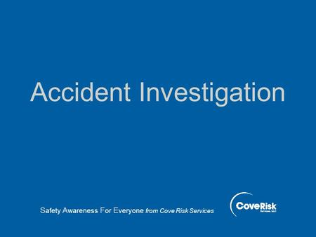 Accident Investigation S afety A wareness F or E veryone from Cove Risk Services.