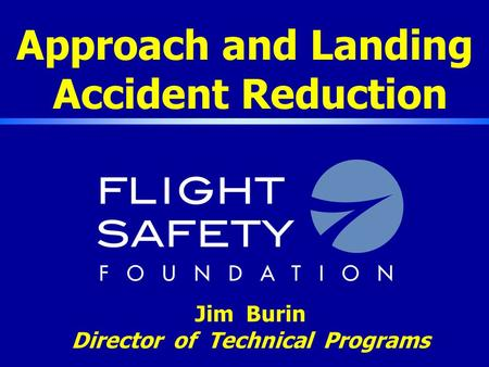 Approach and Landing Accident Reduction Jim Burin Director of Technical Programs.