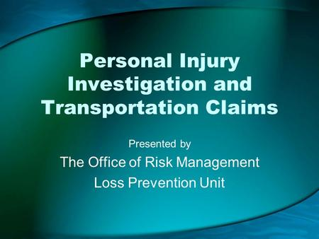 Personal Injury Investigation and Transportation Claims Presented by The Office of Risk Management Loss Prevention Unit.