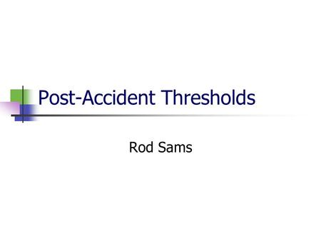 Post-Accident Thresholds Rod Sams Overview New post-accident regulations Who & When to Test Common Problems Group exercise – Scenarios Questions.