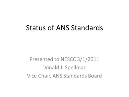 Status of ANS Standards Presented to NESCC 3/1/2011 Donald J. Spellman Vice Chair, ANS Standards Board.