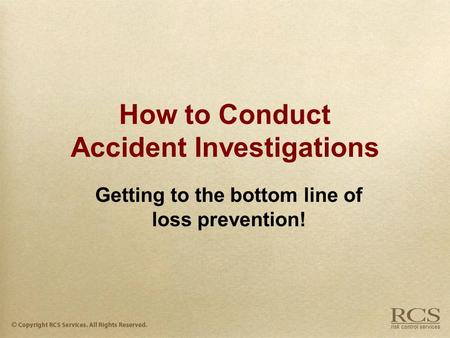 How to Conduct Accident Investigations Getting to the bottom line of loss prevention!