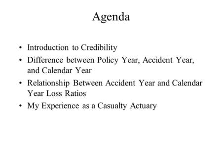 Agenda Introduction to Credibility Difference between Policy Year, Accident Year, and Calendar Year Relationship Between Accident Year and Calendar Year.